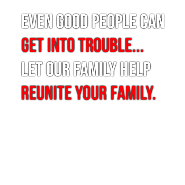Even Good People Can Get Into Trouble. Let Our Family Reunite Your Family.
